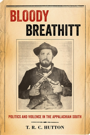 """Bloody Breathitt: Politics and Violence in the Appalachian South"" by T.R.C. Hutton"
